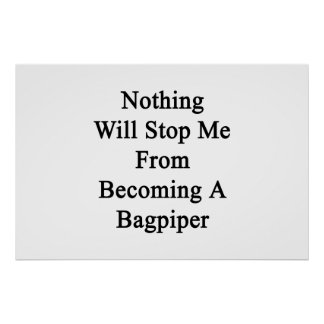 Nothing Will Stop Me From Becoming A Bagpiper Poster
