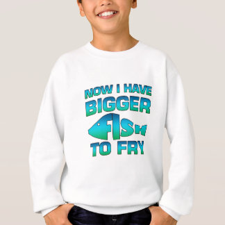 Now I Have Bigger Fish To Fry Fishing Gift Sweatshirt