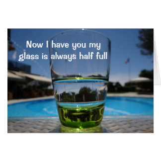 Now I have you my glass is always half full card