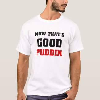 Now that's good puddin T-Shirt