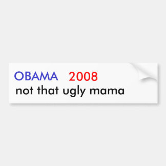 OBAMA , 2008, not that ugly mama Bumper Sticker