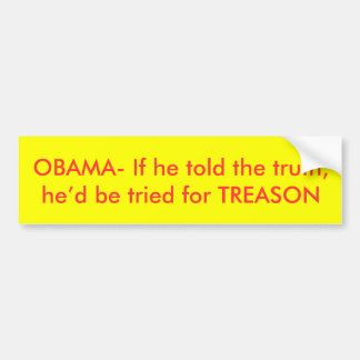 OBAMA- If he told the truth,he'd be tried for T... Bumper Sticker