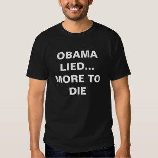 OBAMA LIED... MORE TO DIE T SHIRTS