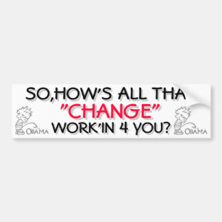 """OBAMA - SO HOW'S ALL THAT """"CHANGE"""" WORK'IN 4 YOU? BUMPER STICKER"""