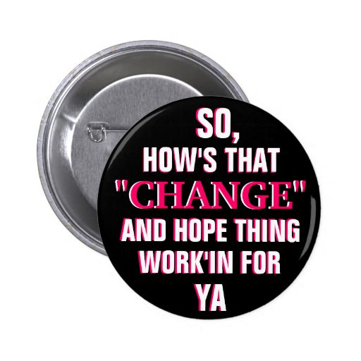 """OBAMA - SO,HOW'S THAT """"CHANGE"""" AND HOPE THING PIN"""