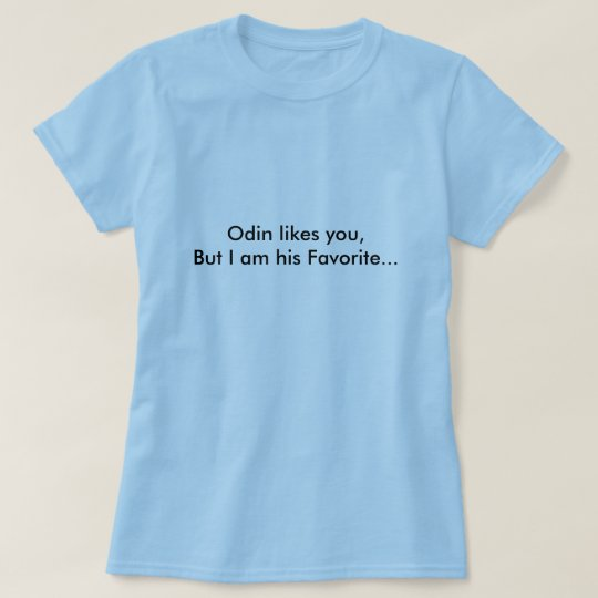 Odin likes you,But I am his Favourite... T-Shirt