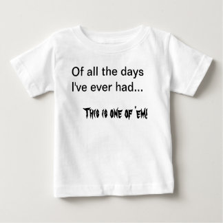 Of  all the days I've ever had... Baby T-Shirt