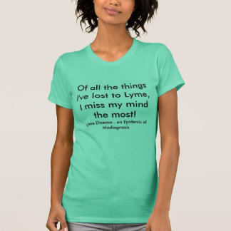 Of all the things I've lost to Lyme,I miss my m... T-Shirt