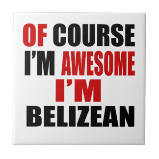 OF COURSE I AM AWESOME I AM BELIZEAN TILES