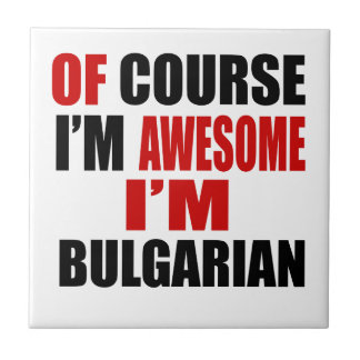 OF COURSE I AM AWESOME I AM BULGARIAN TILES
