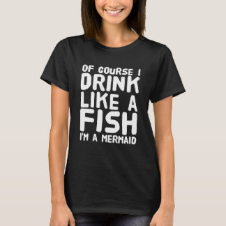 Of course I drink like a fish I'am a mermaid T-Shirt