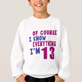 Of Course I Know Everything I Am 13 Sweatshirt