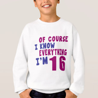 Of Course I Know Everything I Am 16 Sweatshirt