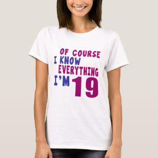 Of Course I Know Everything I Am 19 T-Shirt