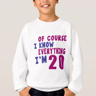 Of Course I Know Everything I Am 20 Sweatshirt