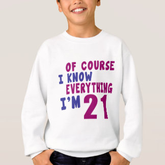 Of Course I Know Everything I Am 21 Sweatshirt