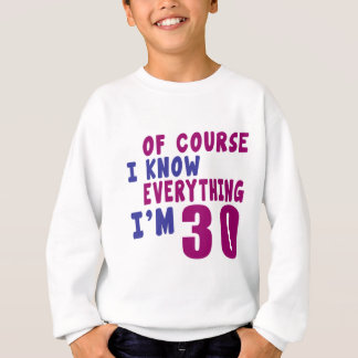 Of Course I Know Everything I Am 30 Sweatshirt