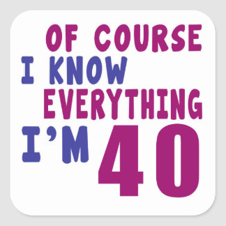 Of Course I Know Everything I Am 40 Square Sticker