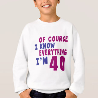 Of Course I Know Everything I Am 40 Sweatshirt