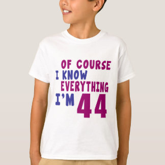 Of Course I Know Everything I Am 44 T-Shirt
