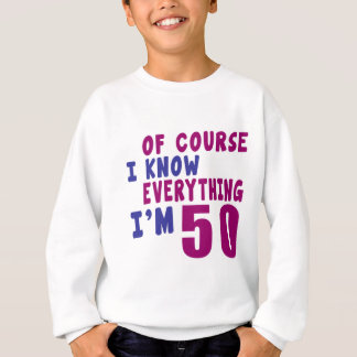 Of Course I Know Everything I Am 50 Sweatshirt