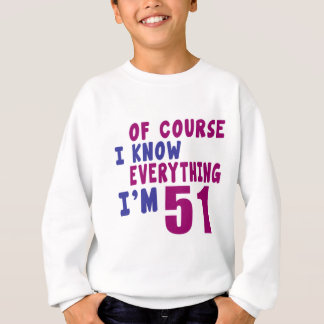 Of Course I Know Everything I Am 51 Sweatshirt