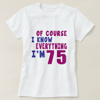Of Course I Know Everything I Am 75 T-Shirt