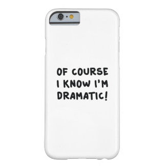 Of Course I Know I'm Dramatic Barely There iPhone 6 Case