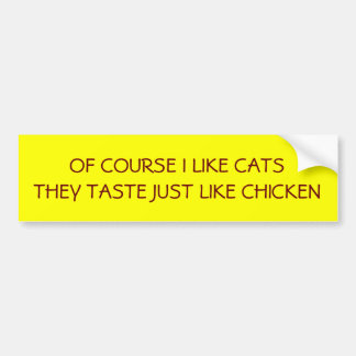 OF COURSE I LIKE CATSTHEY TASTE JUST LIKE CHICKEN CAR BUMPER STICKER