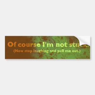 Of course I m not stuck Bumper Sticker