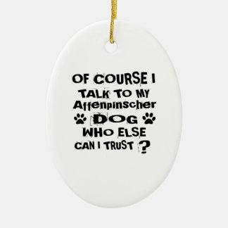 Of Course I Talk To My Affenpinscher Dog Designs Ceramic Ornament