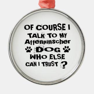 Of Course I Talk To My Affenpinscher Dog Designs Metal Ornament