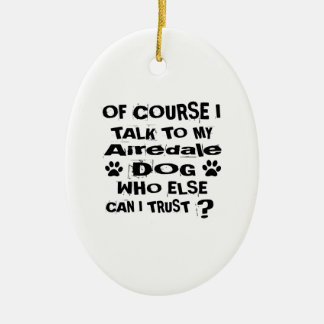 Of Course I Talk To My Airedale Dog Designs Ceramic Ornament