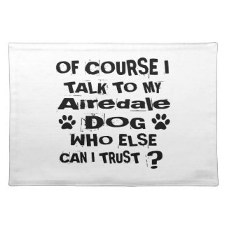 Of Course I Talk To My Airedale Dog Designs Placemat