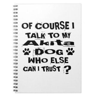 Of Course I Talk To My Akita Dog Designs Spiral Notebook