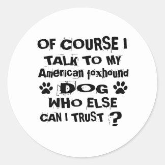 Of Course I Talk To My American foxhound Dog Desig Classic Round Sticker