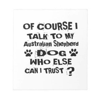 Of Course I Talk To My Australian Shepherd Dog Des Notepad