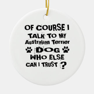 Of Course I Talk To My Australian Terrier Dog Desi Ceramic Ornament