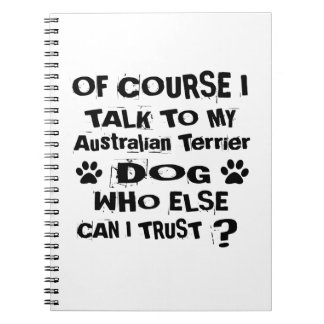 Of Course I Talk To My Australian Terrier Dog Desi Spiral Notebook