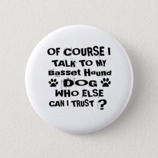 Of Course I Talk To My Basset Hound Dog Designs 2 Inch Round Button