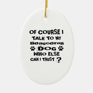 Of Course I Talk To My Beauceron Dog Designs Ceramic Ornament