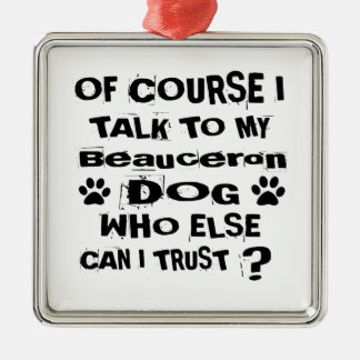 Of Course I Talk To My Beauceron Dog Designs Metal Ornament