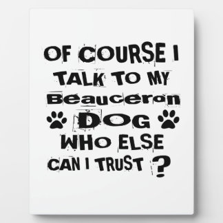 Of Course I Talk To My Beauceron Dog Designs Plaque