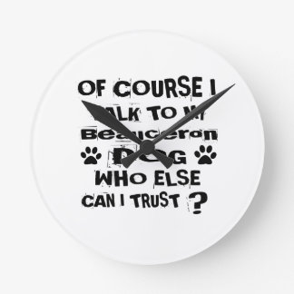 Of Course I Talk To My Beauceron Dog Designs Round Clock