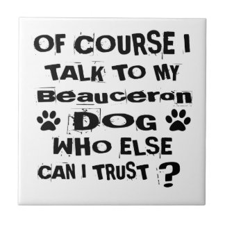 Of Course I Talk To My Beauceron Dog Designs Tile