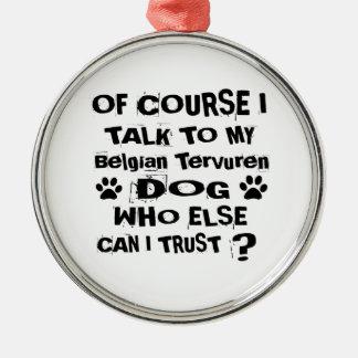 Of Course I Talk To My Belgian Tervuren Dog Design Metal Ornament