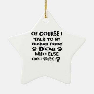 Of Course I Talk To My Bichon Frise Dog Designs Ceramic Ornament