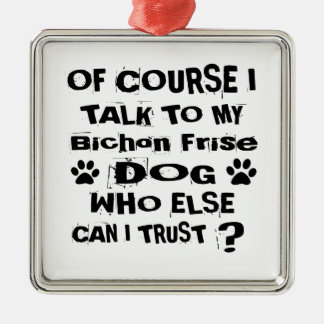 Of Course I Talk To My Bichon Frise Dog Designs Metal Ornament
