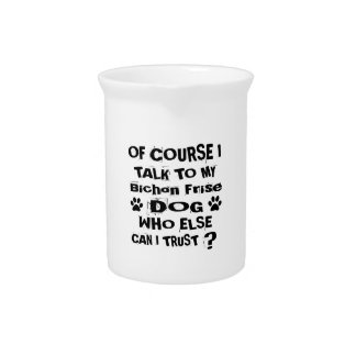Of Course I Talk To My Bichon Frise Dog Designs Pitcher