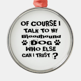 Of Course I Talk To My Bloodhound Dog Designs Metal Ornament
